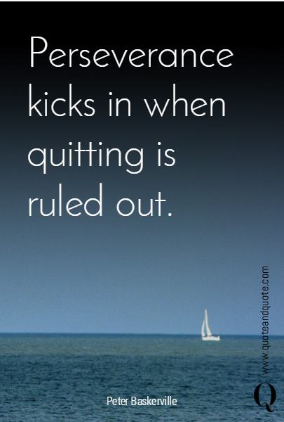 Perseverance kicks in when quitting is ruled out.