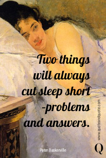 Two things will always cut sleep short - problems and answers.