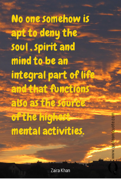 No one somehow is apt to deny the soul , spirit and mind to be an integral part of life and that functions also as the source of the highest mental activities.