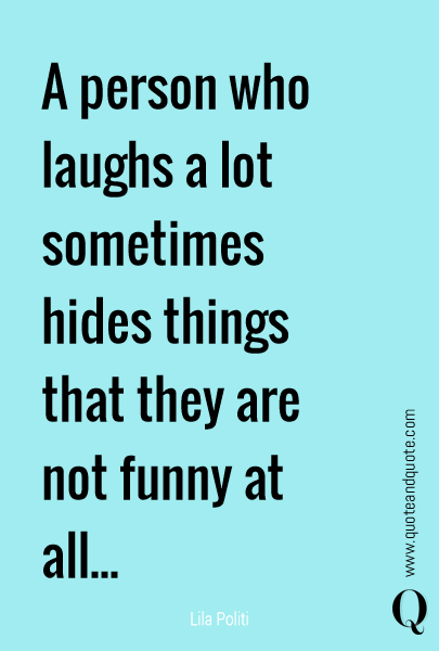 A person who laughs a lot sometimes hides things that they are not funny at all...