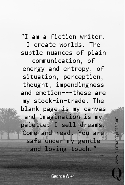 """I am a fiction writer. I create worlds. The subtle nuances of plain communication, of energy and entropy, of situation, perception, thought, impendingness and emotion---these are my stock-in-trade. The blank page is my canvas and imagination is my palette. I sell dreams. Come and read. You are safe under my gentle and loving touch."""