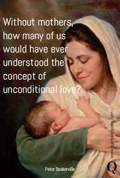 Without mothers, how many of us would have ever understood the concept of unconditional love?