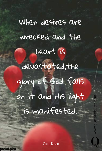 When desires are wrecked and the heart is devastated,the glory of God falls on it and His light is manifested.