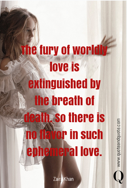 The fury of worldly love is extinguished by the breath of death.      So there is no flavor in such ephemeral love.