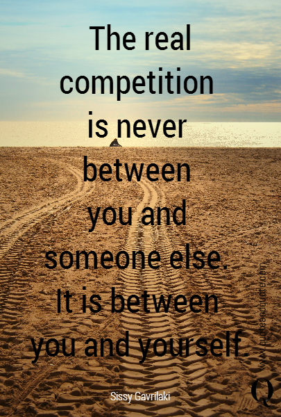 The real competition  is never  between  you and  someone else.  It is between  you and yourself.