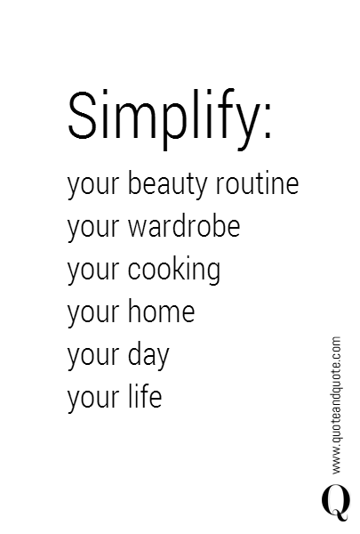 Simplify: your beauty routine your wardrobe your cooking your home your day your life