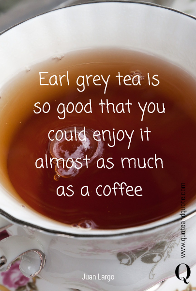 Earl grey tea is so good that you could enjoy it almost as much as a coffee