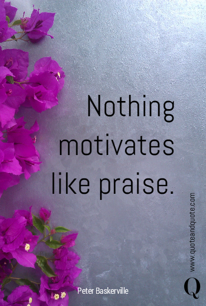 Nothing motivates like praise.