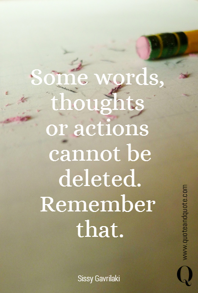 Some words,  thoughts  or actions  cannot be deleted. Remember  that.