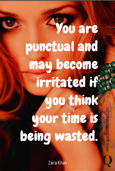 You are punctual and may become irritated if you think your time is being wasted.