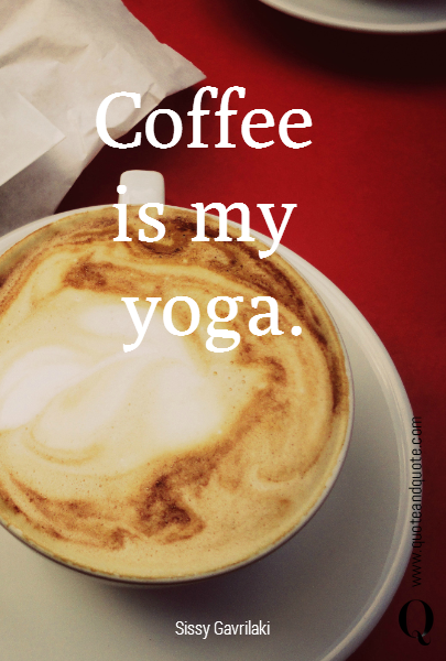 Coffee  is my  yoga.