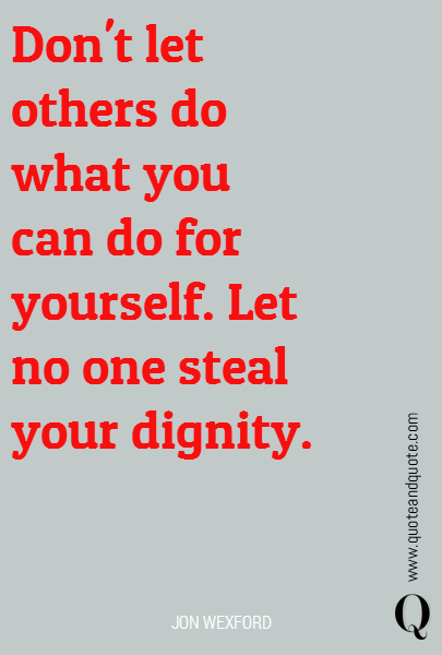 Don't let others do what you can do for yourself. Let no one steal your dignity.