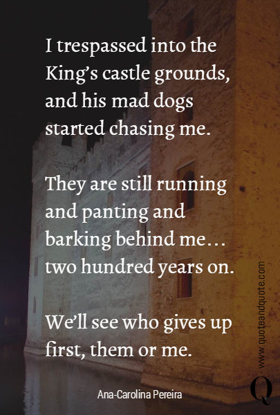 I trespassed into the King's castle grounds, and his mad dogs started chasing me.