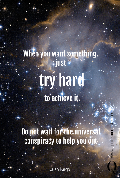 When you want something,  just   try hard to achieve it. Do not wait for the universal conspiracy  to help you out