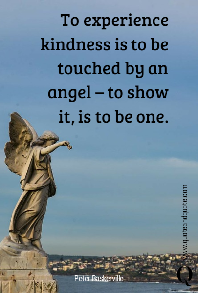 To experience kindness is to be touched by an angel – to show it, is to be one.
