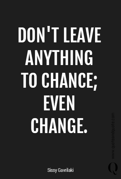 DON'T LEAVE ANYTHING TO CHANCE; EVEN CHANGE.