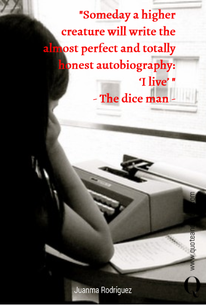 """Someday a higher creature will write the almost perfect and totally honest autobiography: 