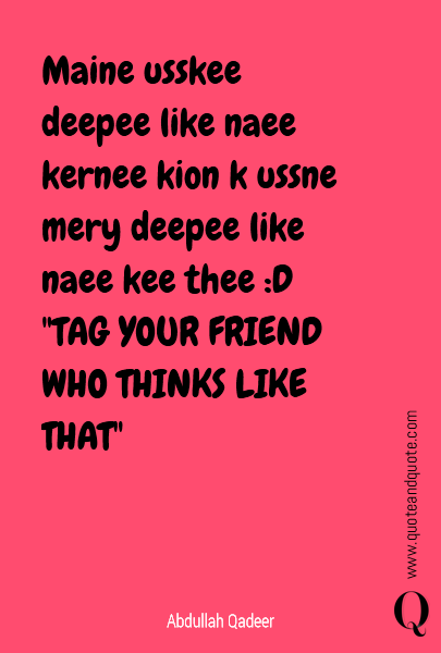 Maine usskee deepee like naee kernee kion k ussne mery deepee like naee kee thee :D 
