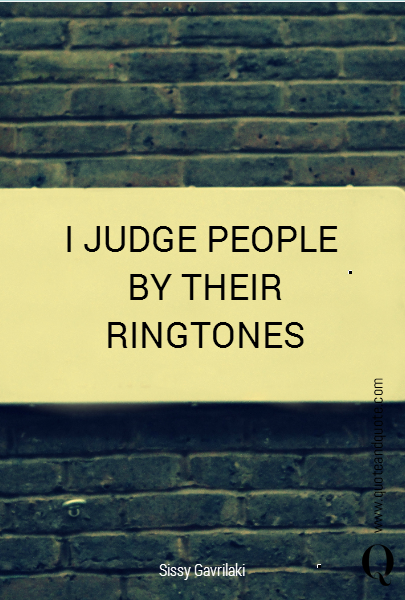 I JUDGE PEOPLE  BY THEIR RINGTONES