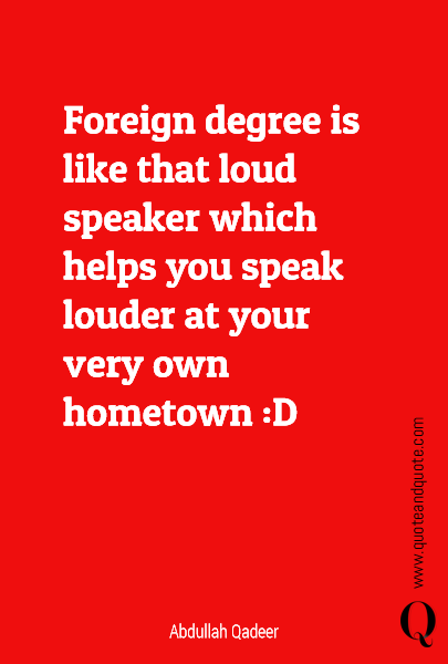Foreign degree is like that loud speaker which helps you speak louder at your very own hometown :D