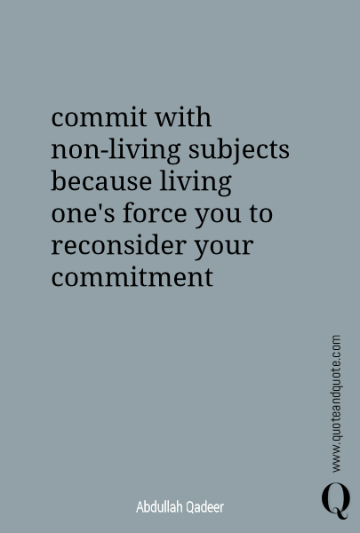 commit with non-living subjects because living one's force you to reconsider your commitment