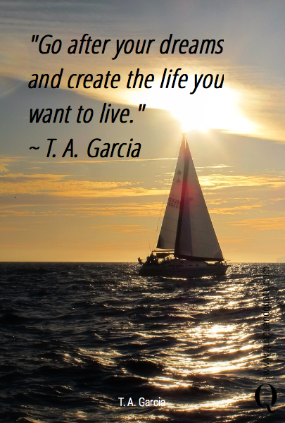 """Go after your dreams and create the life you want to live."" 
