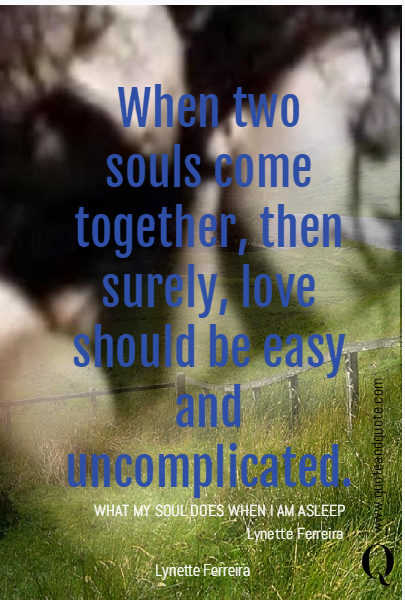 When two souls come together, then surely, love should be easy and uncomplicated.  WHAT MY SOUL DOES WHEN I AM ASLEEP Lynette Ferreira