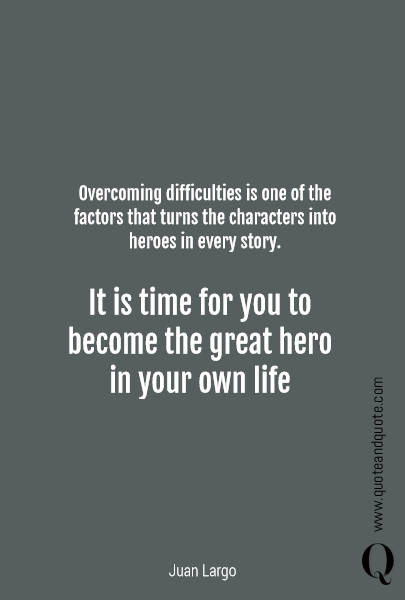Overcoming difficulties is one of the factors that turns the characters into heroes in every story.  It is time for you to become the great hero in your own life