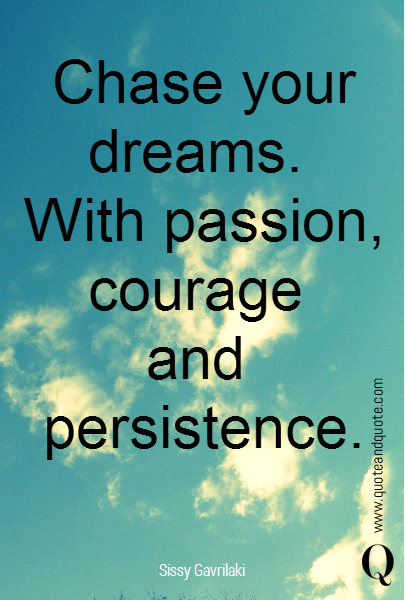Chase your dreams.  With passion, courage  and  persistence.