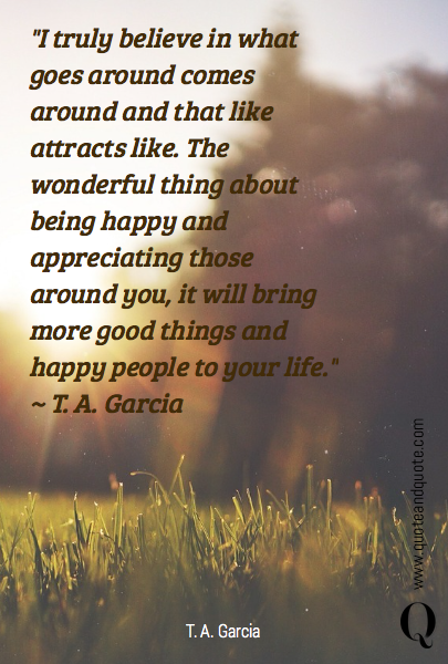 """I truly believe in what goes around comes around and that like attracts like. The wonderful thing about being happy and appreciating those around you, it will bring more good things and happy people to your life."" ~ T. A. Garcia"
