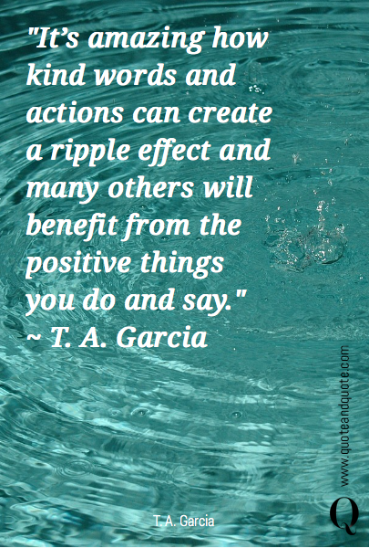 """It's amazing how kind words and actions can create a ripple effect and many others will benefit from the positive things you do and say."" 