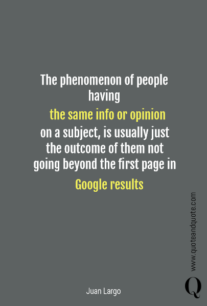 The phenomenon of people having the same info or opinion   on a subject,  is usually just the outcome of them not going beyond the first page in Google results