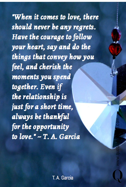 """When it comes to love, there should never be any regrets. Have the courage to follow your heart, say and do the things that convey how you feel, and cherish the moments you spend together. Even if 