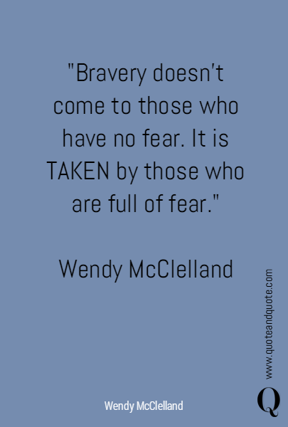 """Bravery doesn't come to those who have no fear. It is TAKEN by those who are full of fear.""