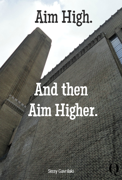 Aim High.  And then  Aim Higher.