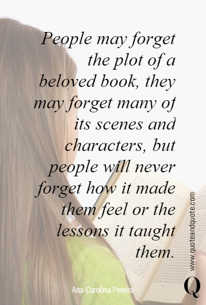 People may forget the plot of a beloved book, they may forget many of its scenes and characters, but people will never forget how it made them feel or the lessons it taught them.