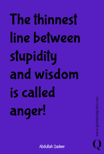 The thinnest line between stupidity and wisdom is called anger!