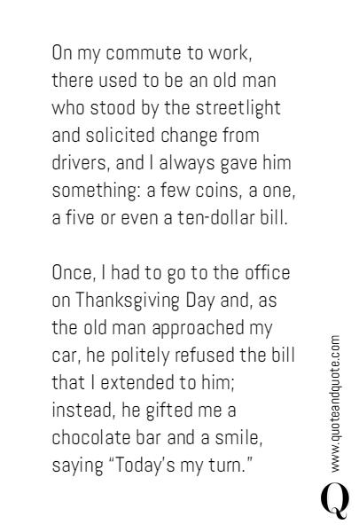 On my commute to work, there used to be an old man who stood by the streetlight and solicited change from drivers, and I always gave him something: a few coins, a one, a five or even a ten-dollar bill. 