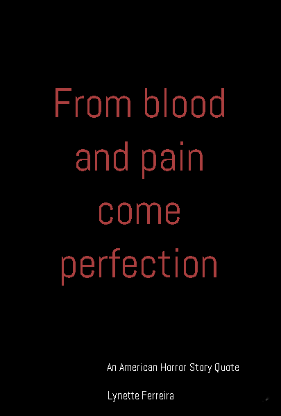 From blood and pain come perfection An American Horror Story Quote
