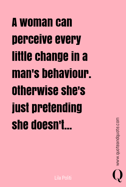 A woman can perceive every little change in a man's behavior.
