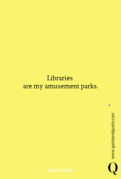 Libraries  are my amusement parks.