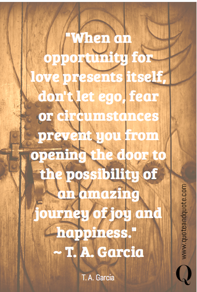 """When an opportunity for love presents itself, don't let ego, fear or circumstances prevent you from opening the door to the possibility of an amazing journey of joy and happiness."" 
