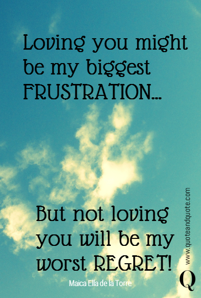 Loving you might be my biggest FRUSTRATION...      But not loving you will be my worst REGRET!
