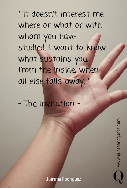 """ It doesn't interest me where or what or with whom you have studied.  I want to know what sustains you, from the inside, when all else falls away. ""