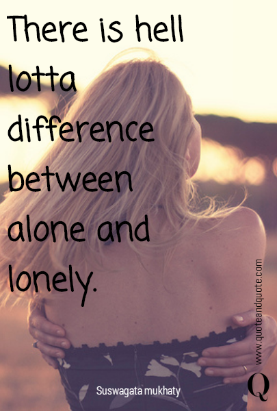 There is hell lotta difference between alone and lonely.