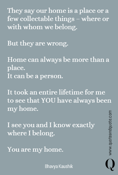 They say our home is a place or a few collectable things - where or with whom we belong.   But they are wrong.   Home can always be more than a place. It can be a person.   It took an entire lifetime for me to see that YOU have always been my home.   I see you and I know exactly where I belong.   You are my home.