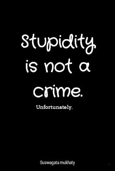Stupidity is not a crime.