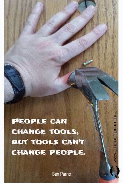 People can change tools, but tools can't change people.