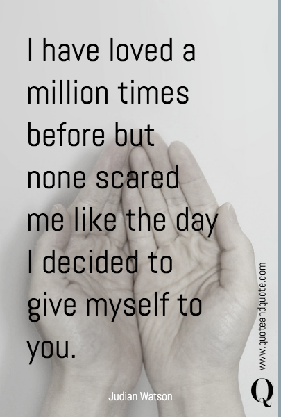 I have loved a million times before but none scared me like the day I decided to give myself to you.