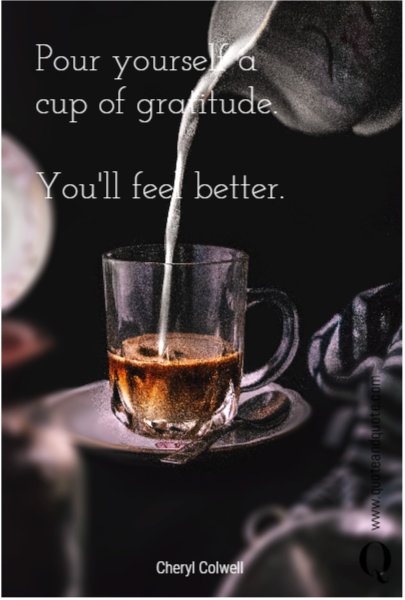Pour yourself a cup of gratitude.  You'll feel better.